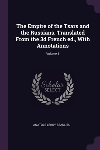 The Empire of the Tsars and the Russians. Translated From the 3d French ed., With Annotations; Volume 1, Anatole Leroy-Beaulieu обложка-превью