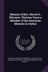 Memoir of Mrs. Harriet L. Winslow, Thirteen Years a Member of the American Mission in Ceylon, Harriet Wadsworth Lathrop Winslow, Miron Winslow, American Tract Society обложка-превью