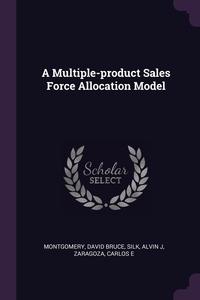 A Multiple-product Sales Force Allocation Model, David Bruce Montgomery, Alvin J Silk, Carlos E Zaragoza обложка-превью
