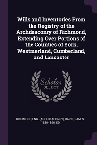 Wills and Inventories From the Registry of the Archdeaconry of Richmond, Extending Over Portions of the Counties of York, Westmerland, Cumberland, and Lancaster, Eng Richmond, James Raine обложка-превью