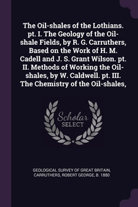The Oil-shales of the Lothians. pt. I. The Geology of the Oil-shale Fields, by R. G. Carruthers, Based on the Work of H. M. Cadell and J. S. Grant Wilson. pt. II. Methods of Working the Oil-shales, by W. Caldwell. pt. III. The Chemistry of the Oil-shales,, Geological Survey of Great Britain, Robert George Carruthers обложка-превью