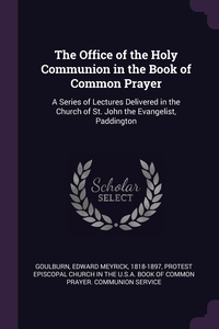 The Office of the Holy Communion in the Book of Common Prayer: A Series of Lectures Delivered in the Church of St. John the Evangelist, Paddington, Edward Meyrick Goulburn, Protest Episcopal Church in the U.S.A. B обложка-превью