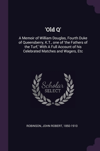 'Old Q': A Memoir of William Douglas, Fourth Duke of Queensberry, K.T., one of 'the Fathers of the Turf,' With A Full Account of his Celebrated Matches and Wagers, Etc, John Robert Robinson обложка-превью
