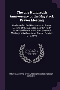 The one Hundredth Anniversary of the Haystack Prayer Meeting: Celebrated at the Ninety-seventh Annual Meeting of the American Board in North Adams and by the Haystack Centennial Meetings at Williamstown, Mass. : October 9-12, 1906, American Board of Commissioners for Fore обложка-превью