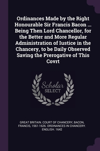 Ordinances Made by the Right Honourable Sir Francis Bacon ... Being Then Lord Chancellor, for the Better and More Regular Administration of Iustice in the Chancery, to be Daily Observed Saving the Prerogative of This Covrt, Great Britain. Court of Chancery, Francis 1561-1626. Ordinances in Bacon обложка-превью