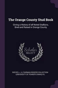 The Orange County Stud Book: Giving a History of all Noted Stallions, Bred and Raised in Orange County, J H Reeves, Fairman Rogers Collection PU обложка-превью