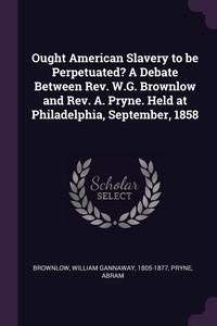 Ought American Slavery to be Perpetuated? A Debate Between Rev. W.G. Brownlow and Rev. A. Pryne. Held at Philadelphia, September, 1858, William Gannaway Brownlow, Abram Pryne обложка-превью