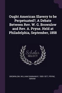 Ought American Slavery to be Perpetuated?, A Debate Between Rev. W. G. Brownlow and Rev. A. Pryne. Held at Philadelphia, September, 1858, William Gannaway Brownlow, Abram Pryne обложка-превью
