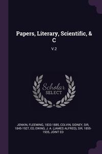Papers, Literary, Scientific, & C: V.2, Fleeming Jenkin, Sidney Colvin, J. A. (James Alfred) Sir 1855-1 Ewing обложка-превью