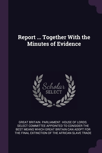 Report ... Together With the Minutes of Evidence, Great Britain. Parliament. House of Lord обложка-превью