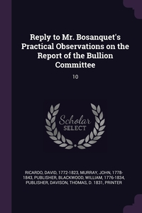 Reply to Mr. Bosanquet's Practical Observations on the Report of the Bullion Committee: 10, David Ricardo, John Murray, WILLIAM BLACKWOOD обложка-превью