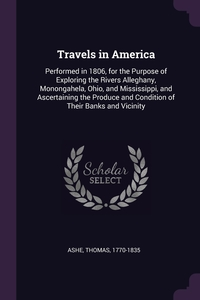 Travels in America: Performed in 1806, for the Purpose of Exploring the Rivers Alleghany, Monongahela, Ohio, and Mississippi, and Ascertaining the Produce and Condition of Their Banks and Vicinity, Thomas Ashe обложка-превью