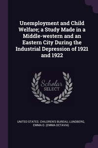 Unemployment and Child Welfare; a Study Made in a Middle-western and an Eastern City During the Industrial Depression of 1921 and 1922, United States. Children's Bureau, Emma O. Lundberg обложка-превью