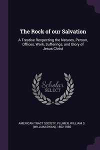 The Rock of our Salvation: A Treatise Respecting the Natures, Person, Offices, Work, Sufferings, and Glory of Jesus Christ, American Tract Society, William S. 1802-1880 Plumer обложка-превью