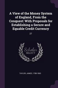 A View of the Money System of England, From the Conquest: With Proposals for Establishing a Secure and Equable Credit Currency: 27, James Taylor обложка-превью