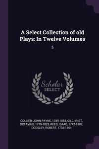 A Select Collection of old Plays: In Twelve Volumes: 5, John Payne Collier, Octavius Gilchrist, Isaac Reed обложка-превью