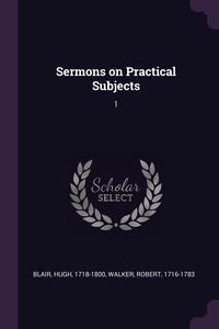 Sermons on Practical Subjects: 1, Hugh Blair, Robert Walker обложка-превью
