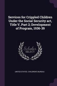 Книга под заказ: «Services for Crippled Children Under the Social Security act, Title V, Part 2; Development of Program, 1936-39»