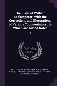 The Plays of William Shakespeare: With the Corrections and Illustrations of Various Commentators : to Which are Added Notes: 4, William Shakespeare, Samuel Johnson, George Steevens обложка-превью