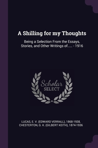 A Shilling for my Thoughts: Being a Selection From the Essays, Stories, and Other Writings of..... - 1916, E 1868-1938 Lucas, G K. 1874-1936 Chesterton обложка-превью
