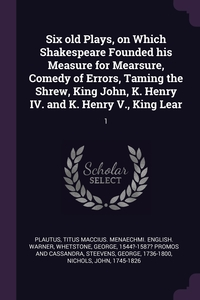 Книга под заказ: «Six old Plays, on Which Shakespeare Founded his Measure for Mearsure, Comedy of Errors, Taming the Shrew, King John, K. Henry IV. and K. Henry V., King Lear»