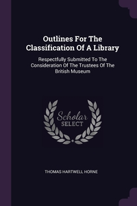 Outlines For The Classification Of A Library: Respectfully Submitted To The Consideration Of The Trustees Of The British Museum, Thomas Hartwell Horne обложка-превью