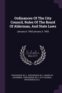 Ordinances Of The City Council, Rules Of The Board Of Alderman, And State Laws: January 6, 1902-january 5, 1903, Providence (R.I.), Providence (R.I.). Board of Aldermen, Providence (R.I.). City Council обложка-превью