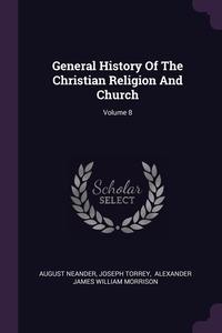 General History Of The Christian Religion And Church; Volume 8, August Neander, JOSEPH TORREY, Alexander James William Morrison обложка-превью