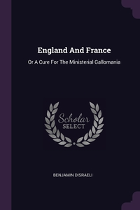 England And France: Or A Cure For The Ministerial Gallomania, Benjamin Disraeli обложка-превью