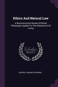 Ethics And Natural Law: A Reconstructive Review Of Moral Philosophy Applied To The Rational Art Of Living, George Lansing Raymond обложка-превью