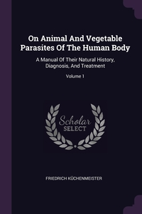 On Animal And Vegetable Parasites Of The Human Body: A Manual Of Their Natural History, Diagnosis, And Treatment; Volume 1, Friedrich Kuchenmeister обложка-превью