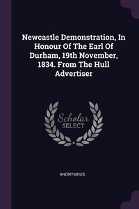 Книга под заказ: «Newcastle Demonstration, In Honour Of The Earl Of Durham, 19th November, 1834. From The Hull Advertiser»