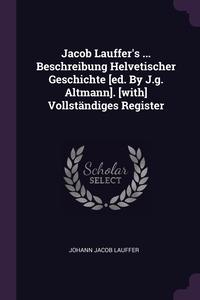 Книга под заказ: «Jacob Lauffer's ... Beschreibung Helvetischer Geschichte [ed. By J.g. Altmann]. [with] Vollständiges Register»