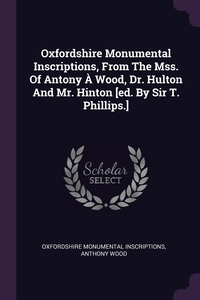 Книга под заказ: «Oxfordshire Monumental Inscriptions, From The Mss. Of Antony À Wood, Dr. Hulton And Mr. Hinton [ed. By Sir T. Phillips.]»