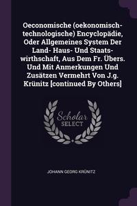 Книга под заказ: «Oeconomische (oekonomisch-technologische) Encyclopädie, Oder Allgemeines System Der Land- Haus- Und Staats-wirthschaft, Aus Dem Fr. Übers. Und Mit Anmerkungen Und Zusätzen Vermehrt Von J.g. Krünitz [continued By Others]»