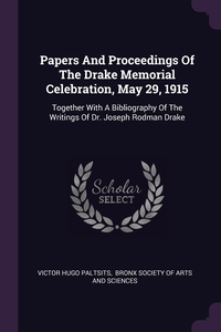 Papers And Proceedings Of The Drake Memorial Celebration, May 29, 1915: Together With A Bibliography Of The Writings Of Dr. Joseph Rodman Drake, Victor Hugo Paltsits, Bronx Society of Arts and Sciences обложка-превью