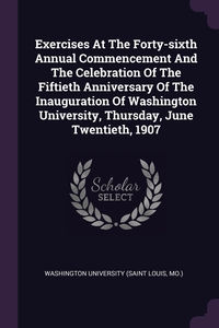 Книга под заказ: «Exercises At The Forty-sixth Annual Commencement And The Celebration Of The Fiftieth Anniversary Of The Inauguration Of Washington University, Thursday, June Twentieth, 1907»