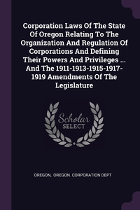 Книга под заказ: «Corporation Laws Of The State Of Oregon Relating To The Organization And Regulation Of Corporations And Defining Their Powers And Privileges ... And The 1911-1913-1915-1917-1919 Amendments Of The Legislature»