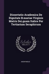 Книга под заказ: «Dissertatio Academica De Dignitate B.mariae Virginis Matris Dei,quam Italice Per Tertiarium Seraphicum»