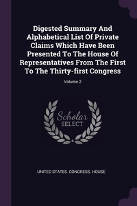 Digested Summary And Alphabetical List Of Private Claims Which Have Been Presented To The House Of Representatives From The First To The Thirty-first Congress; Volume 2, United States. Congress. House обложка-превью
