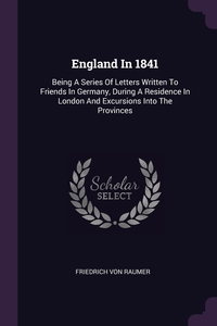 England In 1841: Being A Series Of Letters Written To Friends In Germany, During A Residence In London And Excursions Into The Provinces, Friedrich von Raumer обложка-превью