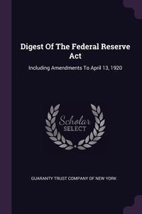 Digest Of The Federal Reserve Act: Including Amendments To April 13, 1920, Guaranty Trust Company of New York обложка-превью