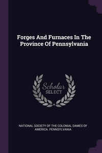 Forges And Furnaces In The Province Of Pennsylvania, National Society of the Colonial Dames O обложка-превью
