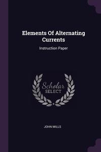 Elements Of Alternating Currents: Instruction Paper, John Mills обложка-превью