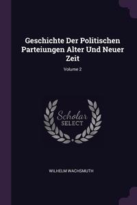 Geschichte Der Politischen Parteiungen Alter Und Neuer Zeit; Volume 2, Wilhelm Wachsmuth обложка-превью