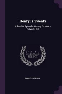 Henry Is Twenty: A Further Episodic History Of Henry Calverly, 3rd, Samuel Merwin обложка-превью