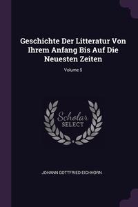 Geschichte Der Litteratur Von Ihrem Anfang Bis Auf Die Neuesten Zeiten; Volume 5, Johann Gottfried Eichhorn обложка-превью