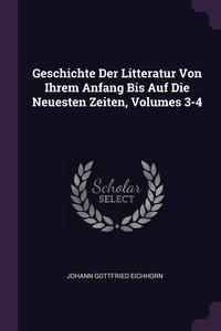 Geschichte Der Litteratur Von Ihrem Anfang Bis Auf Die Neuesten Zeiten, Volumes 3-4, Johann Gottfried Eichhorn обложка-превью