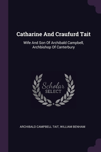 Catharine And Craufurd Tait: Wife And Son Of Archibald Campbell, Archbishop Of Canterbury, Archibald Campbell Tait, William Benham обложка-превью