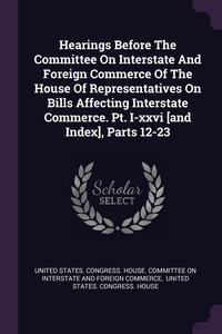 Hearings Before The Committee On Interstate And Foreign Commerce Of The House Of Representatives On Bills Affecting Interstate Commerce. Pt. I-xxvi [and Index], Parts 12-23, United States. Congress. House. Committe, United States. Congress. House обложка-превью